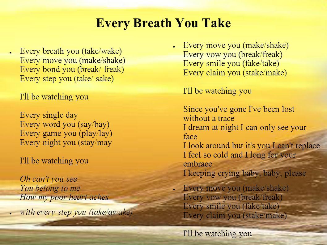 Every Breath You Take Every breath you (take/wake) Every move you (make/shake) Every bond you (break/ freak) Every step you (take/ sake) I'll be watch