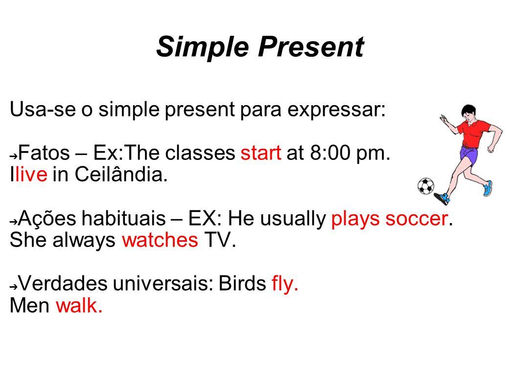 Simple Present Usa-se o simple present para expressar: Fatos – Ex:The classes start at 8:00 pm. Ilive in Ceilândia. Ações habituais – EX: He usually p