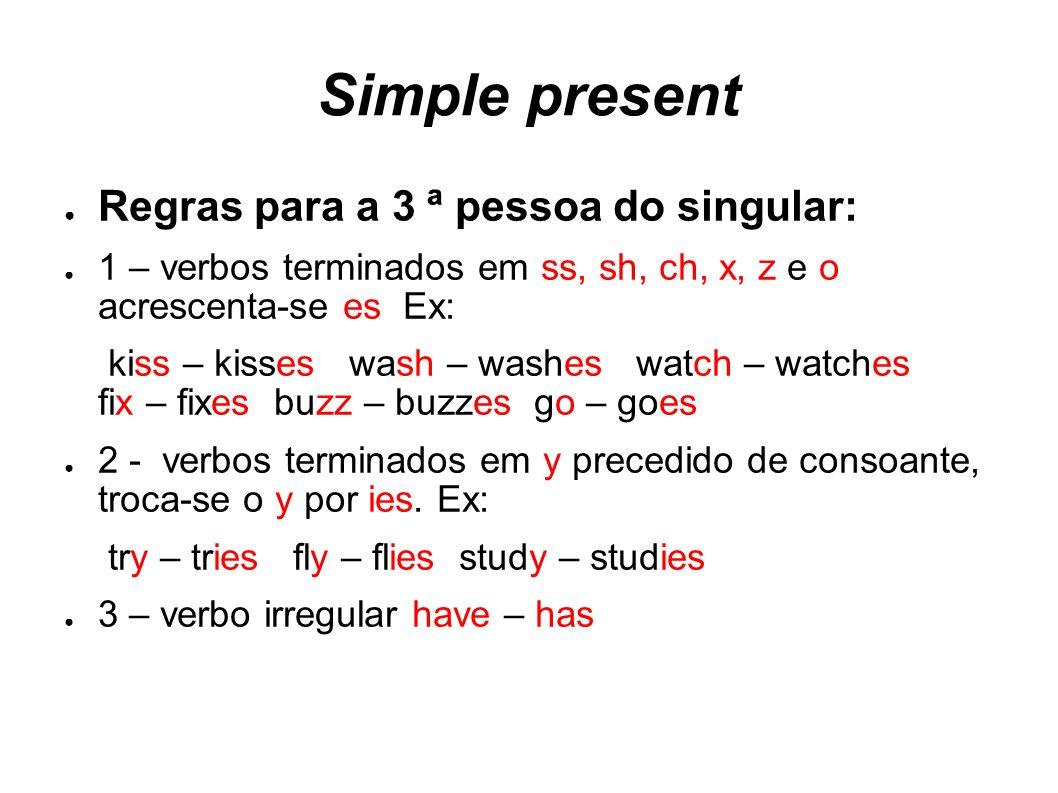 Simple present Regras para a 3 ª pessoa do singular: 1 – verbos terminados em ss, sh, ch, x, z e o acrescenta-se es Ex: kiss – kisses wash – washes wa