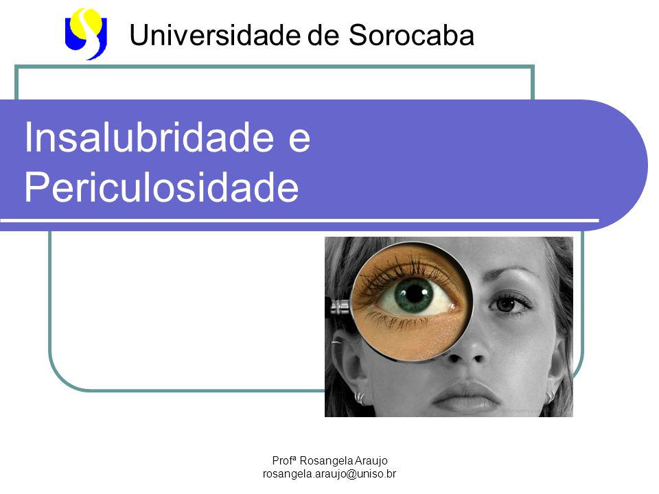 Profª Rosangela Araujo rosangela.araujo@uniso.br Insalubridade e Periculosidade Universidade de Sorocaba
