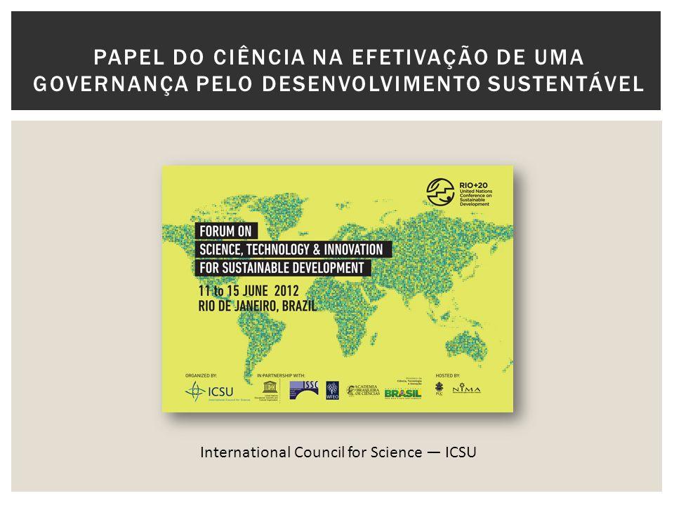 PAPEL DO CIÊNCIA NA EFETIVAÇÃO DE UMA GOVERNANÇA PELO DESENVOLVIMENTO SUSTENTÁVEL International Council for Science ICSU