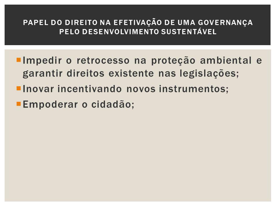 Impedir o retrocesso na proteção ambiental e garantir direitos existente nas legislações; Inovar incentivando novos instrumentos; Empoderar o cidadão;