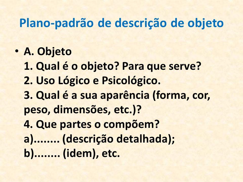Plano-padrão de descrição de objeto A. Objeto 1. Qual é o objeto? Para que serve? 2. Uso Lógico e Psicológico. 3. Qual é a sua aparência (forma, cor,