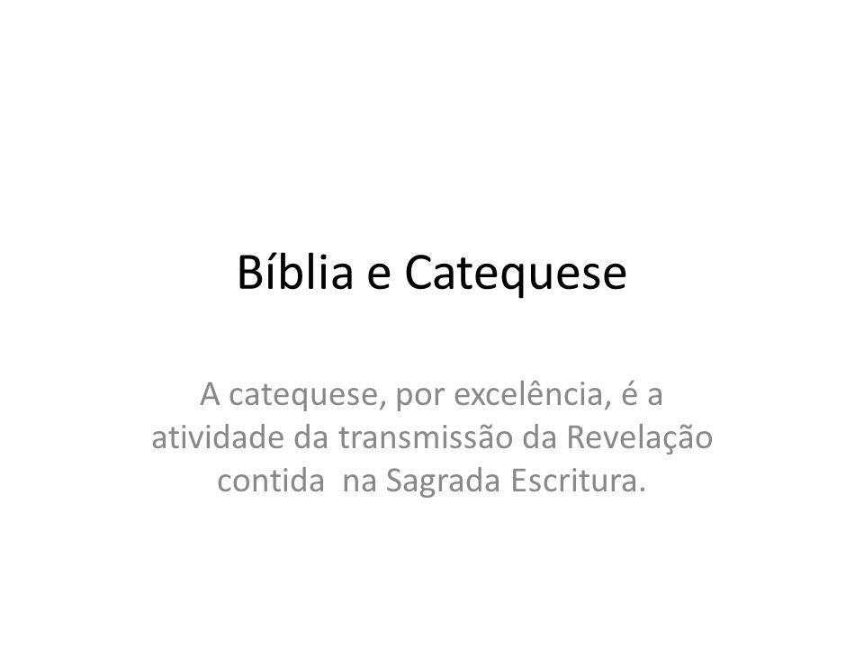 Bíblia e Catequese A catequese, por excelência, é a atividade da transmissão da Revelação contida na Sagrada Escritura.