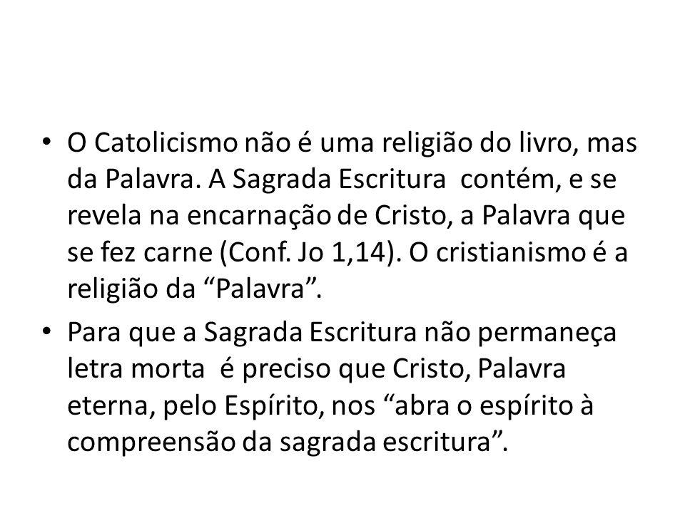 O Catolicismo não é uma religião do livro, mas da Palavra. A Sagrada Escritura contém, e se revela na encarnação de Cristo, a Palavra que se fez carne