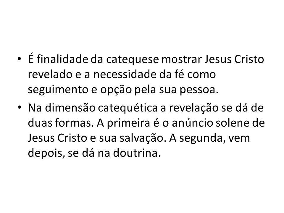 É finalidade da catequese mostrar Jesus Cristo revelado e a necessidade da fé como seguimento e opção pela sua pessoa. Na dimensão catequética a revel