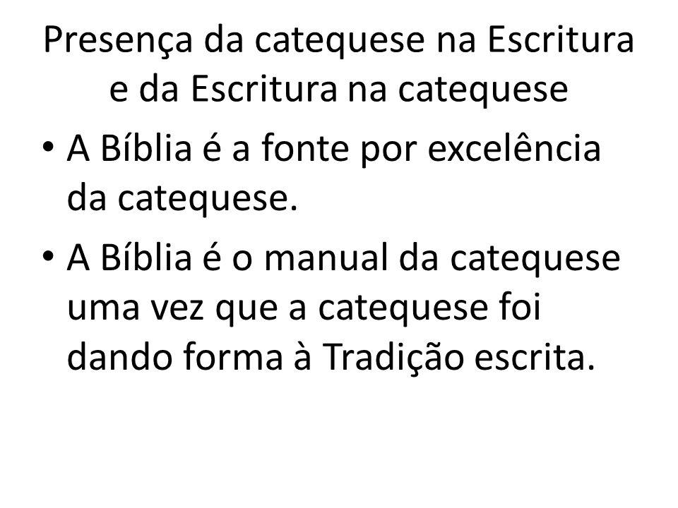 Presença da catequese na Escritura e da Escritura na catequese A Bíblia é a fonte por excelência da catequese. A Bíblia é o manual da catequese uma ve
