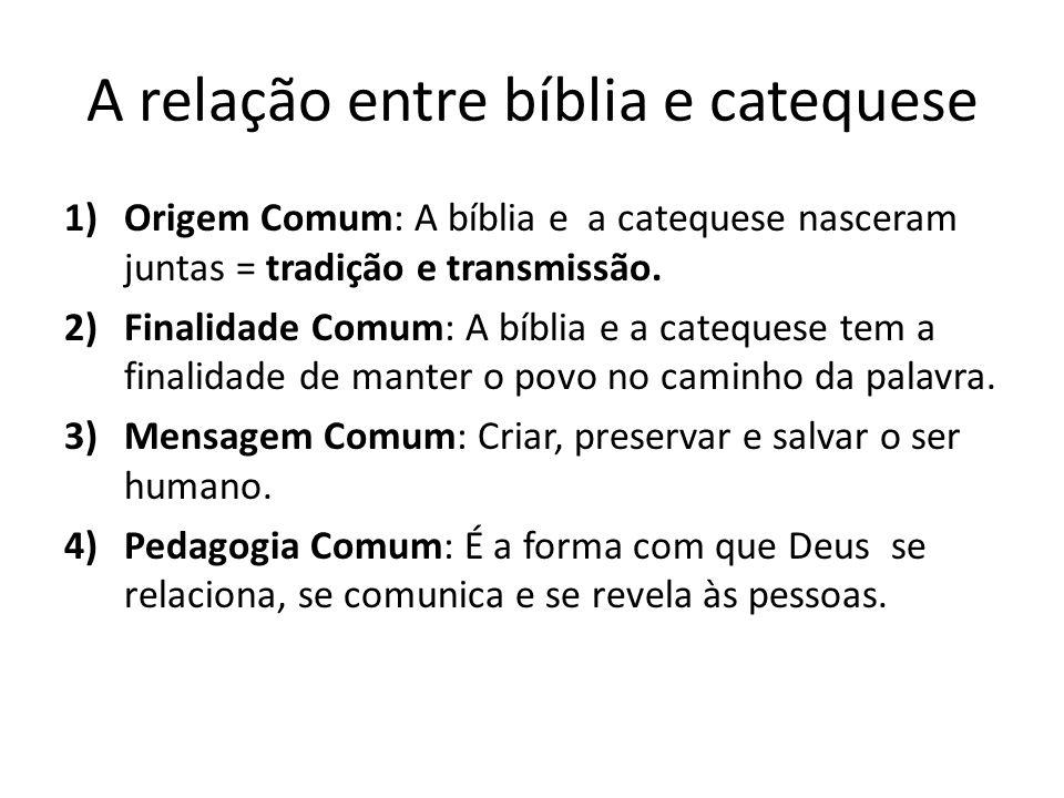 A relação entre bíblia e catequese 1)Origem Comum: A bíblia e a catequese nasceram juntas = tradição e transmissão. 2)Finalidade Comum: A bíblia e a c