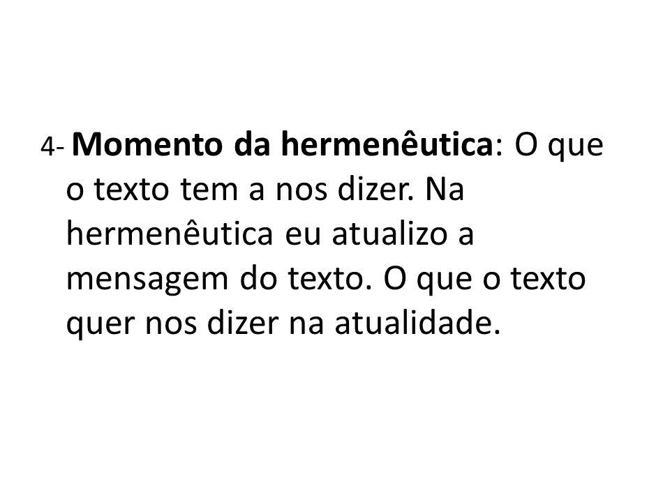 4- Momento da hermenêutica: O que o texto tem a nos dizer. Na hermenêutica eu atualizo a mensagem do texto. O que o texto quer nos dizer na atualidade