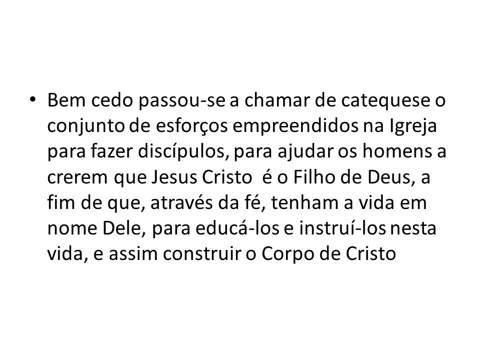 Bem cedo passou-se a chamar de catequese o conjunto de esforços empreendidos na Igreja para fazer discípulos, para ajudar os homens a crerem que Jesus