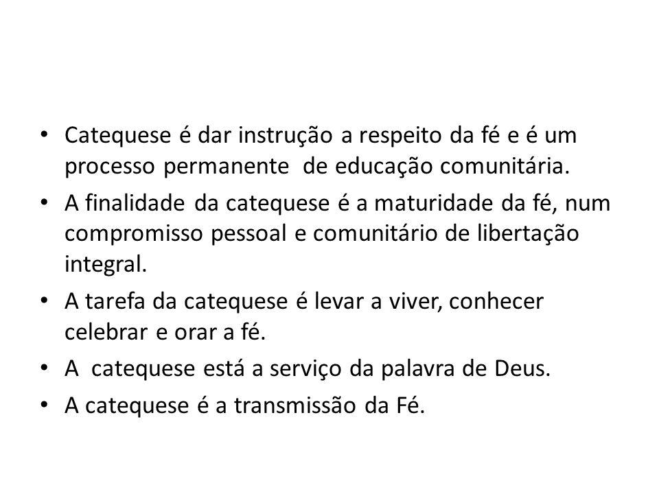 Catequese é dar instrução a respeito da fé e é um processo permanente de educação comunitária. A finalidade da catequese é a maturidade da fé, num com