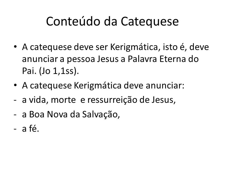 Conteúdo da Catequese A catequese deve ser Kerigmática, isto é, deve anunciar a pessoa Jesus a Palavra Eterna do Pai. (Jo 1,1ss). A catequese Kerigmát