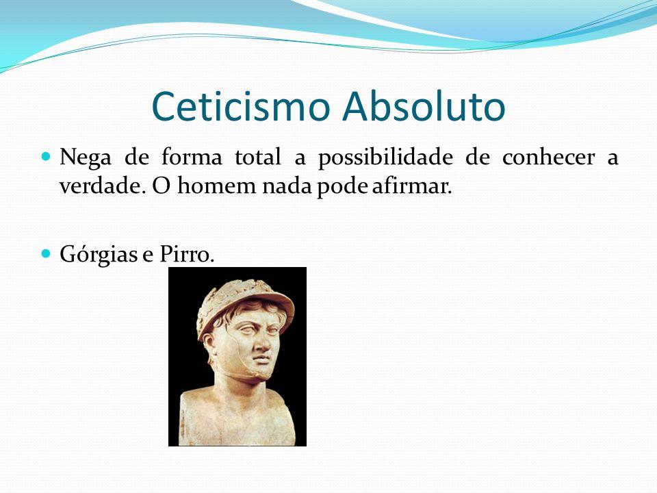Ceticismo Absoluto Nega de forma total a possibilidade de conhecer a verdade.