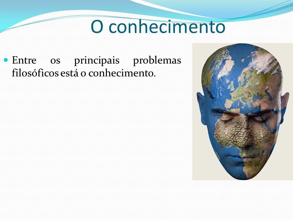 O conhecimento Entre os principais problemas filosóficos está o conhecimento.