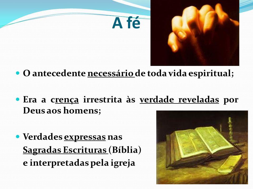 A fé O antecedente necessário de toda vida espiritual; Era a crença irrestrita às verdade reveladas por Deus aos homens; Verdades expressas nas Sagradas Escrituras (Bíblia) e interpretadas pela igreja