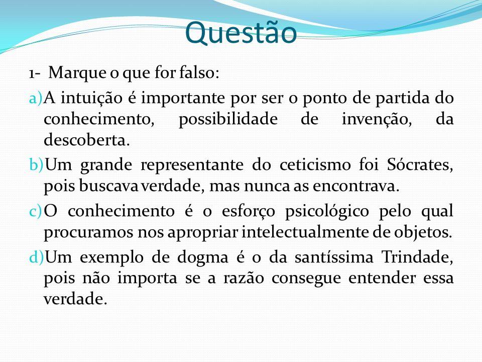 Questão 1- Marque o que for falso: a) A intuição é importante por ser o ponto de partida do conhecimento, possibilidade de invenção, da descoberta.