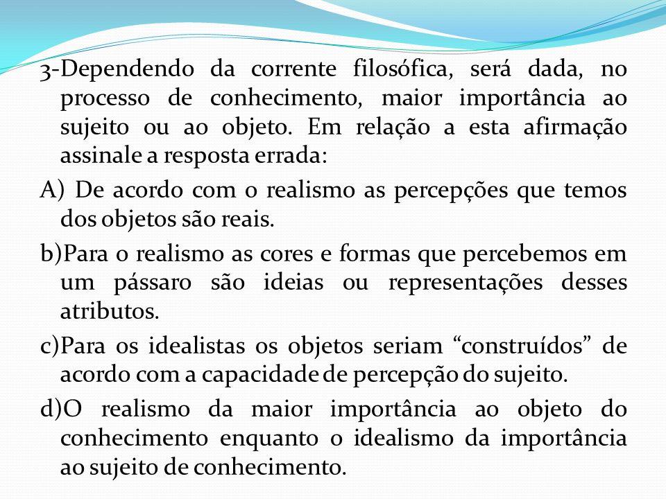 3-Dependendo da corrente filosófica, será dada, no processo de conhecimento, maior importância ao sujeito ou ao objeto.