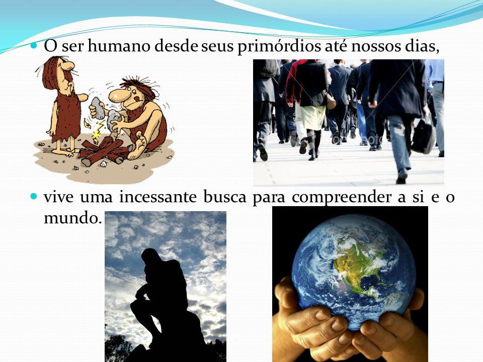 O ser humano desde seus primórdios até nossos dias, vive uma incessante busca para compreender a si e o mundo.