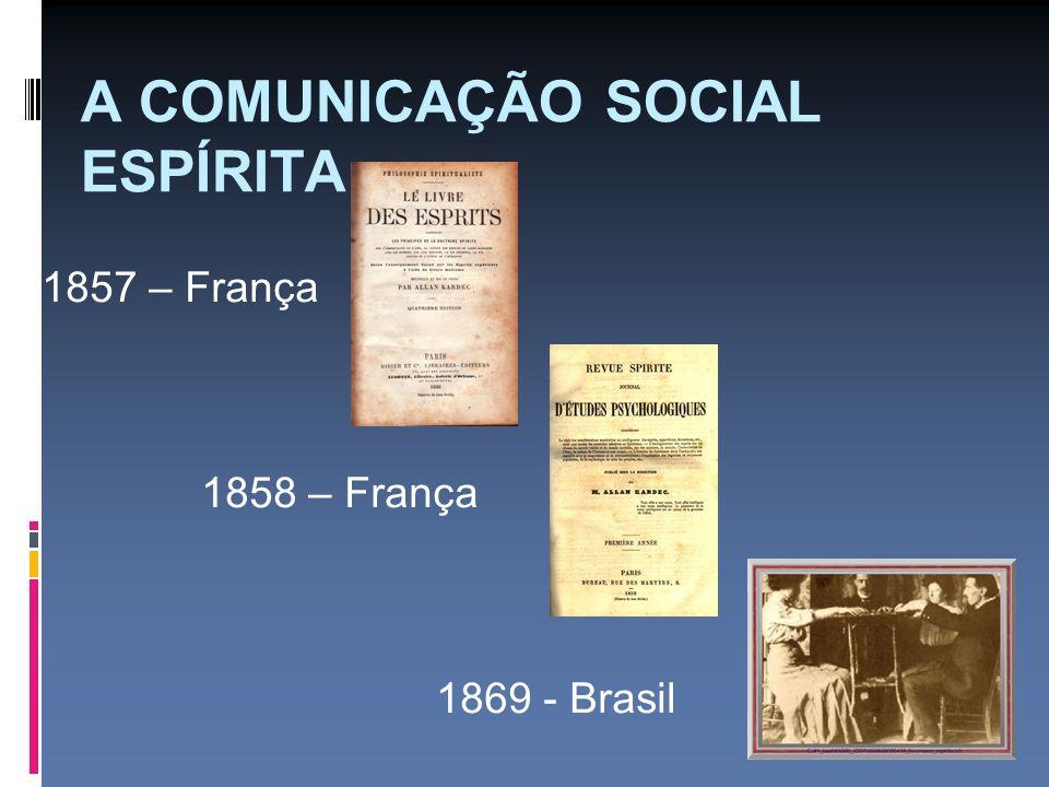 A COMUNICAÇÃO SOCIAL ESPÍRITA 1857 – França 1858 – França 1869 - Brasil