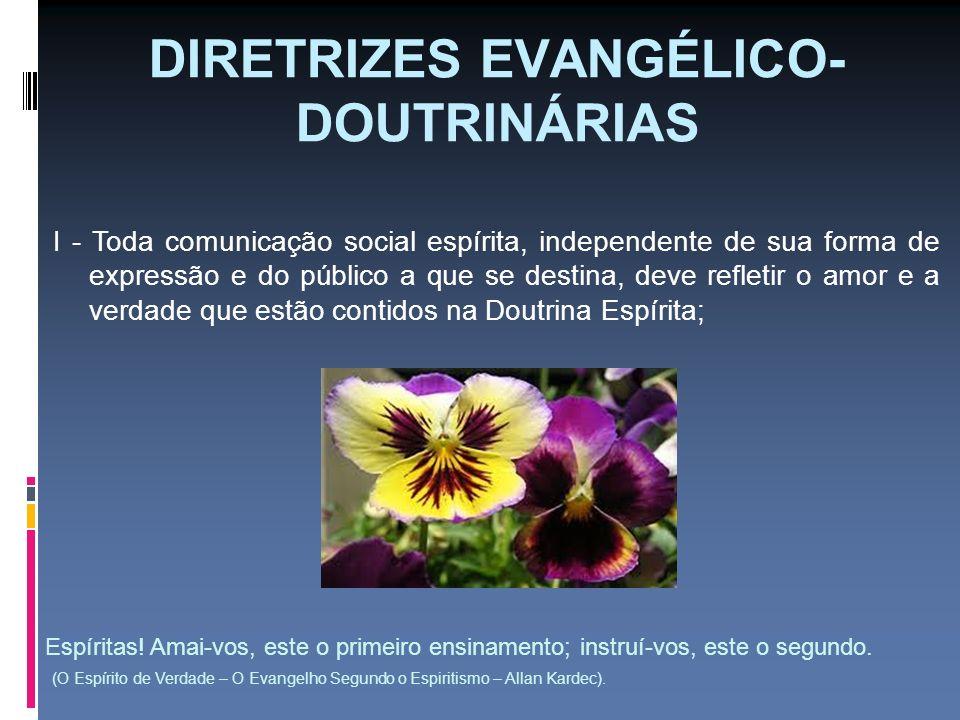 DIRETRIZES EVANGÉLICO- DOUTRINÁRIAS I - Toda comunicação social espírita, independente de sua forma de expressão e do público a que se destina, deve r