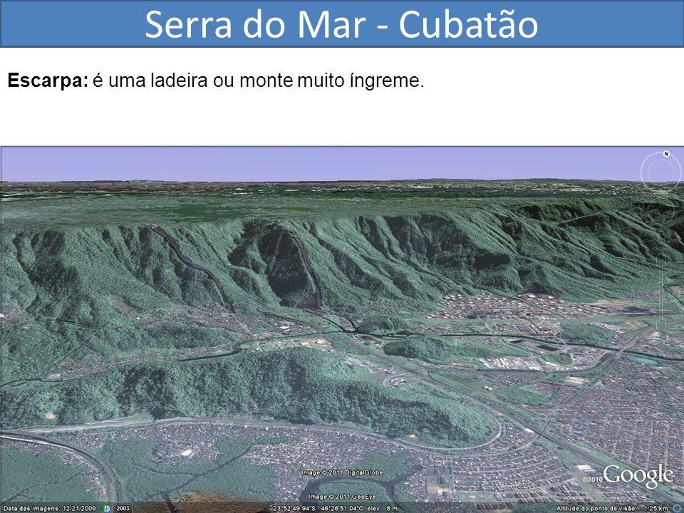 Serra do Mar - Cubatão Escarpa: é uma ladeira ou monte muito íngreme.