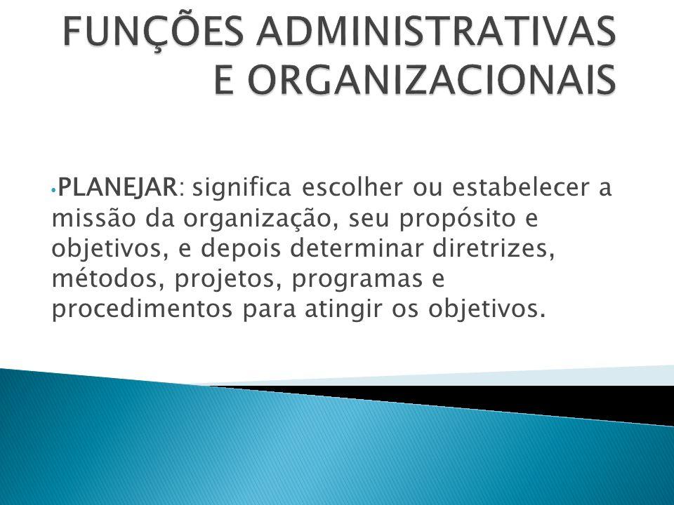 PLANEJAR: significa escolher ou estabelecer a missão da organização, seu propósito e objetivos, e depois determinar diretrizes, métodos, projetos, pro