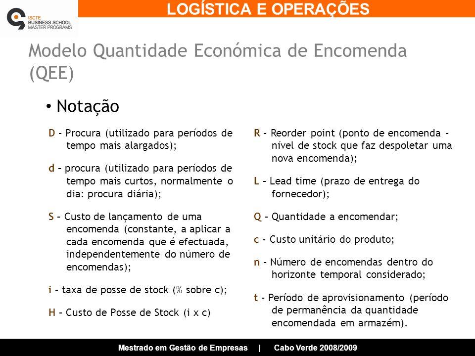 LOGÍSTICA E OPERAÇÕES Mestrado em Gestão de Empresas | Cabo Verde 2008/2009 Modelo Quantidade Económica de Encomenda (QEE) Notação D – Procura (utilizado para períodos de tempo mais alargados); d – procura (utilizado para períodos de tempo mais curtos, normalmente o dia: procura diária); S – Custo de lançamento de uma encomenda (constante, a aplicar a cada encomenda que é efectuada, independentemente do número de encomendas); i – taxa de posse de stock (% sobre c); H – Custo de Posse de Stock (i x c) R – Reorder point (ponto de encomenda – nível de stock que faz despoletar uma nova encomenda); L – Lead time (prazo de entrega do fornecedor); Q – Quantidade a encomendar; c – Custo unitário do produto; n – Número de encomendas dentro do horizonte temporal considerado; t – Período de aprovisionamento (período de permanência da quantidade encomendada em armazém).