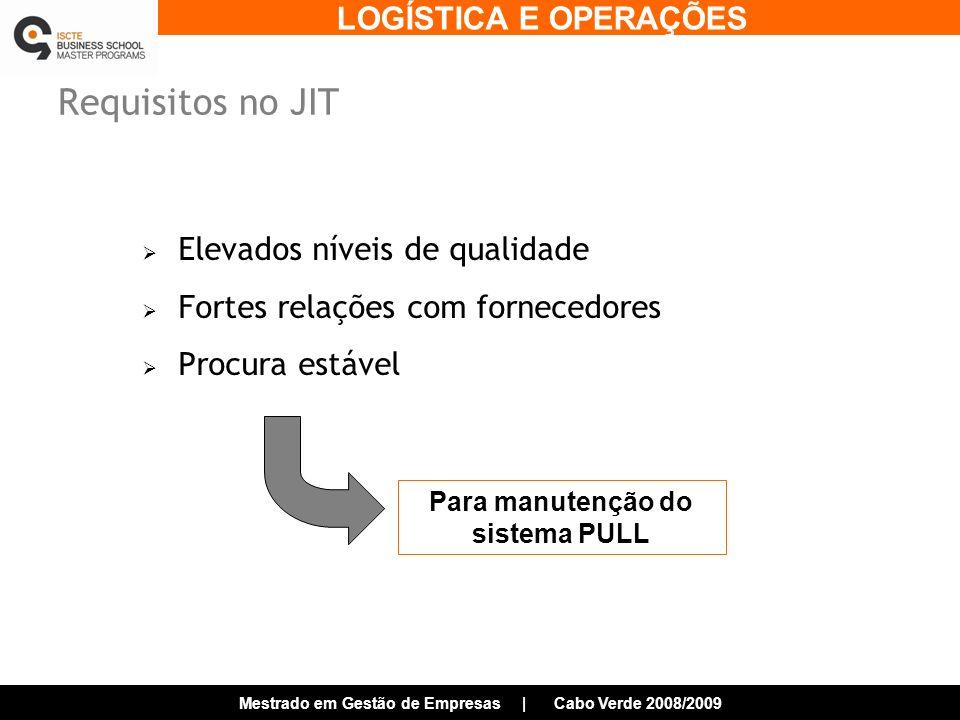 LOGÍSTICA E OPERAÇÕES Mestrado em Gestão de Empresas | Cabo Verde 2008/2009 Requisitos no JIT Elevados níveis de qualidade Fortes relações com fornecedores Procura estável Para manutenção do sistema PULL