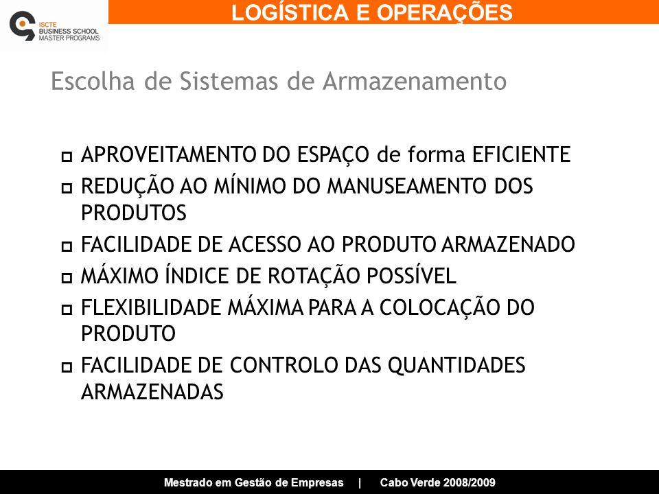 LOGÍSTICA E OPERAÇÕES Mestrado em Gestão de Empresas | Cabo Verde 2008/2009 Escolha de Sistemas de Armazenamento APROVEITAMENTO DO ESPAÇO de forma EFICIENTE REDUÇÃO AO MÍNIMO DO MANUSEAMENTO DOS PRODUTOS FACILIDADE DE ACESSO AO PRODUTO ARMAZENADO MÁXIMO ÍNDICE DE ROTAÇÃO POSSÍVEL FLEXIBILIDADE MÁXIMA PARA A COLOCAÇÃO DO PRODUTO FACILIDADE DE CONTROLO DAS QUANTIDADES ARMAZENADAS