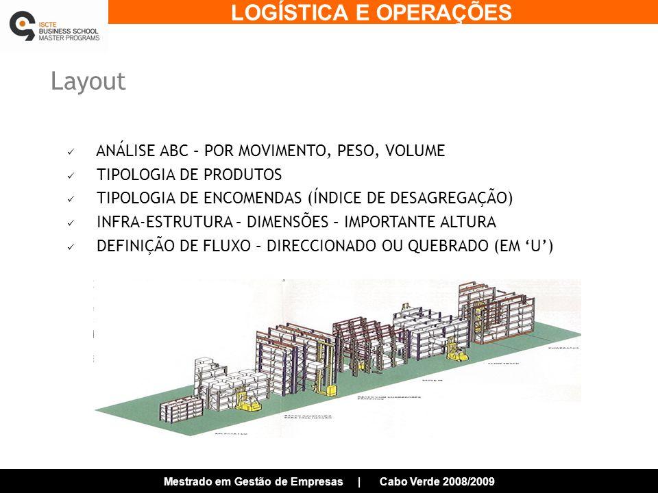 LOGÍSTICA E OPERAÇÕES Mestrado em Gestão de Empresas | Cabo Verde 2008/2009 Layout ANÁLISE ABC – POR MOVIMENTO, PESO, VOLUME TIPOLOGIA DE PRODUTOS TIPOLOGIA DE ENCOMENDAS (ÍNDICE DE DESAGREGAÇÃO) INFRA-ESTRUTURA – DIMENSÕES – IMPORTANTE ALTURA DEFINIÇÃO DE FLUXO – DIRECCIONADO OU QUEBRADO (EM U)