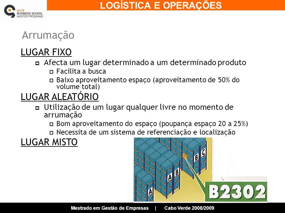 LOGÍSTICA E OPERAÇÕES Mestrado em Gestão de Empresas | Cabo Verde 2008/2009 Arrumação LUGAR FIXO Afecta um lugar determinado a um determinado produto Facilita a busca Baixo aproveitamento espaço (aproveitamento de 50% do volume total) LUGAR ALEATÓRIO Utilização de um lugar qualquer livre no momento de arrumação Bom aproveitamento do espaço (poupança espaço 20 a 25%) Necessita de um sistema de referenciação e localização LUGAR MISTO