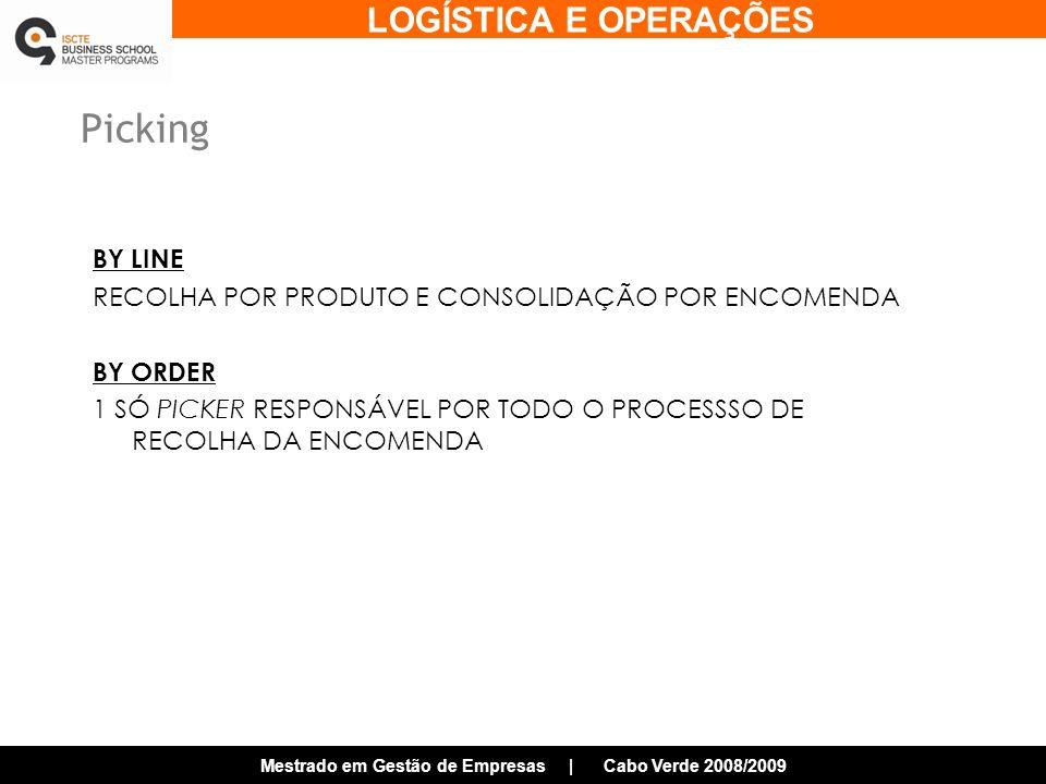 LOGÍSTICA E OPERAÇÕES Mestrado em Gestão de Empresas | Cabo Verde 2008/2009 Picking BY LINE RECOLHA POR PRODUTO E CONSOLIDAÇÃO POR ENCOMENDA BY ORDER 1 SÓ PICKER RESPONSÁVEL POR TODO O PROCESSSO DE RECOLHA DA ENCOMENDA