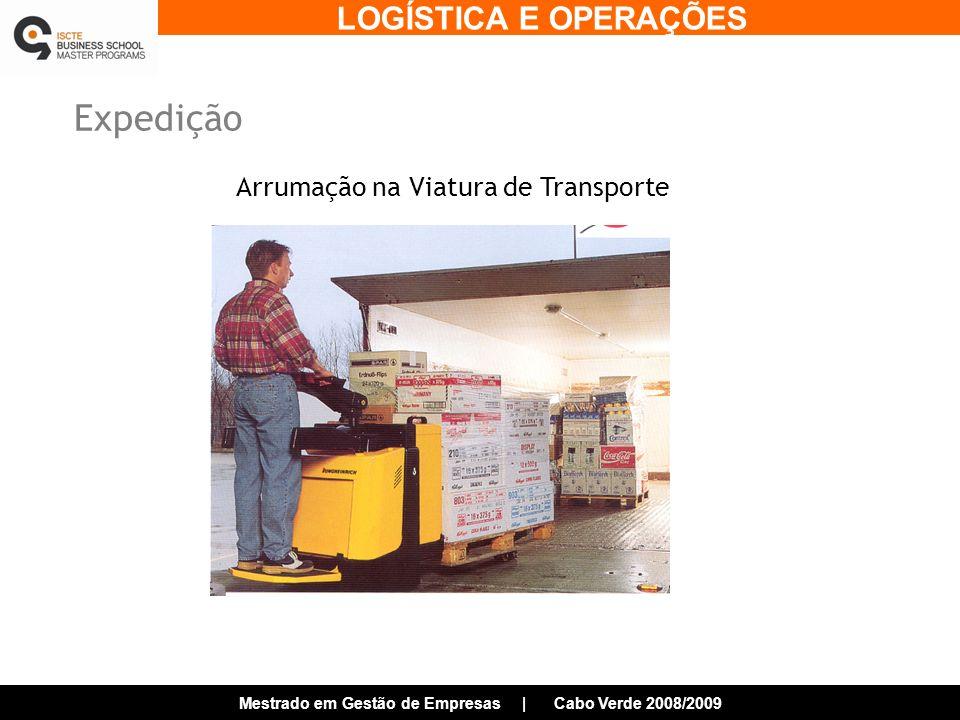 LOGÍSTICA E OPERAÇÕES Mestrado em Gestão de Empresas | Cabo Verde 2008/2009 Expedição Arrumação na Viatura de Transporte