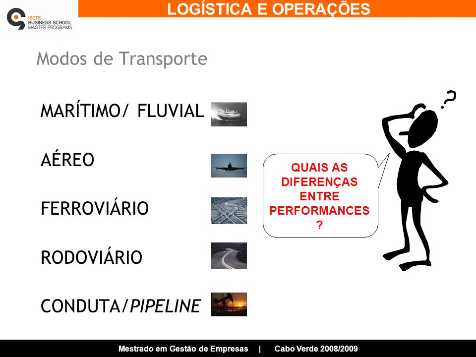 LOGÍSTICA E OPERAÇÕES Mestrado em Gestão de Empresas | Cabo Verde 2008/2009 Modos de Transporte MARÍTIMO/ FLUVIAL AÉREO FERROVIÁRIO RODOVIÁRIO CONDUTA/PIPELINE QUAIS AS DIFERENÇAS ENTRE PERFORMANCES ?