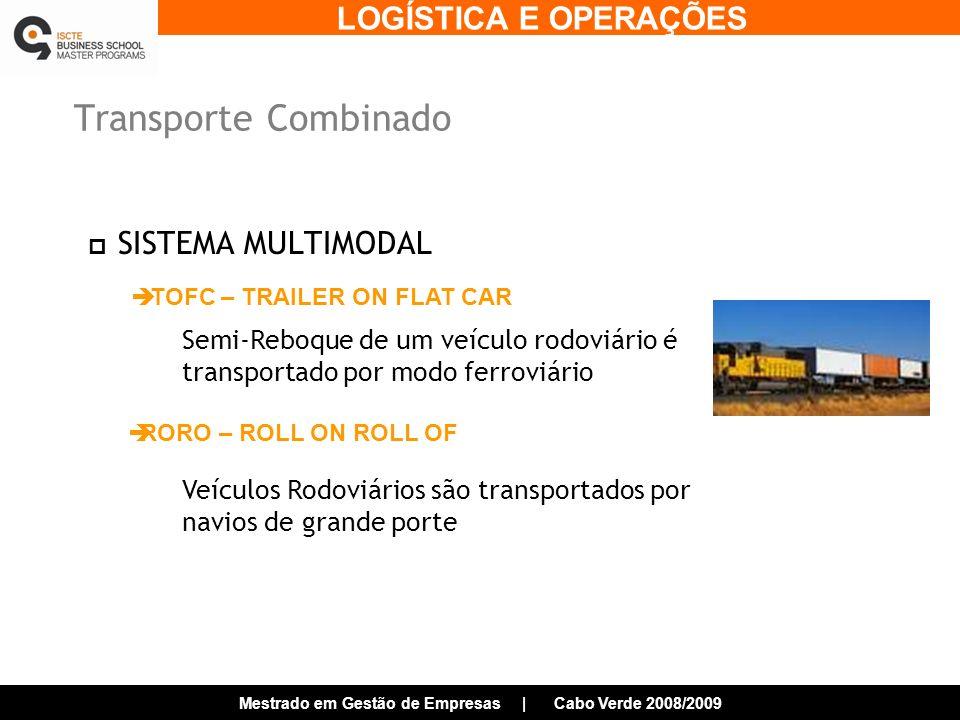 LOGÍSTICA E OPERAÇÕES Mestrado em Gestão de Empresas | Cabo Verde 2008/2009 Transporte Combinado SISTEMA MULTIMODAL TOFC – TRAILER ON FLAT CAR RORO – ROLL ON ROLL OF Veículos Rodoviários são transportados por navios de grande porte Semi-Reboque de um veículo rodoviário é transportado por modo ferroviário