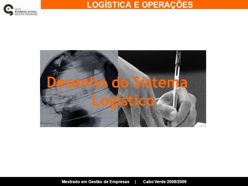 LOGÍSTICA E OPERAÇÕES Mestrado em Gestão de Empresas | Cabo Verde 2008/2009 Desenho do Sistema Logístico