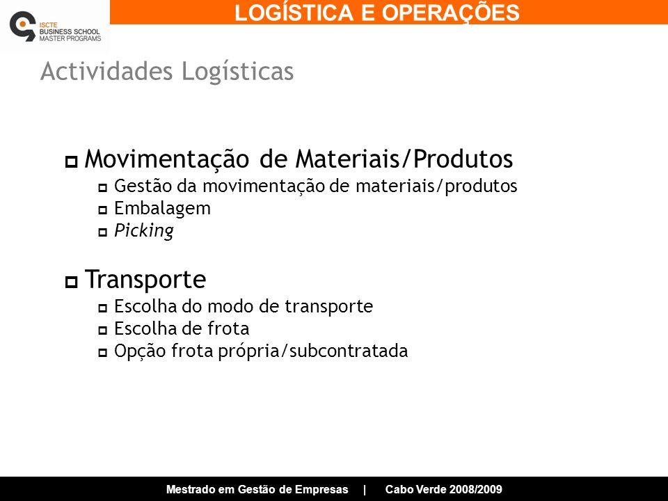 LOGÍSTICA E OPERAÇÕES Mestrado em Gestão de Empresas | Cabo Verde 2008/2009 Actividades Logísticas Movimentação de Materiais/Produtos Gestão da movimentação de materiais/produtos Embalagem Picking Transporte Escolha do modo de transporte Escolha de frota Opção frota própria/subcontratada