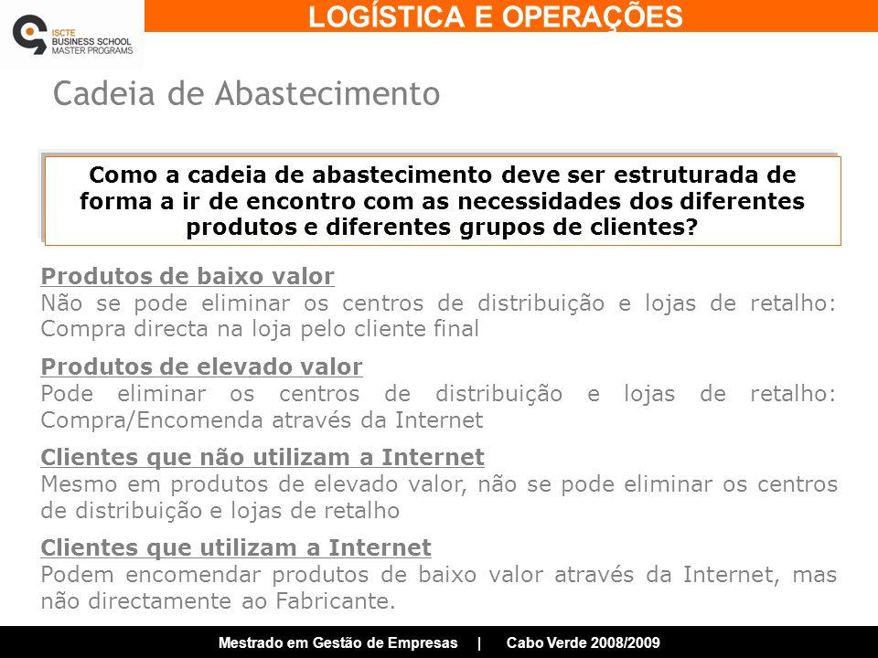 LOGÍSTICA E OPERAÇÕES Mestrado em Gestão de Empresas | Cabo Verde 2008/2009 Cadeia de Abastecimento Como a cadeia de abastecimento deve ser estruturada de forma a ir de encontro com as necessidades dos diferentes produtos e diferentes grupos de clientes.
