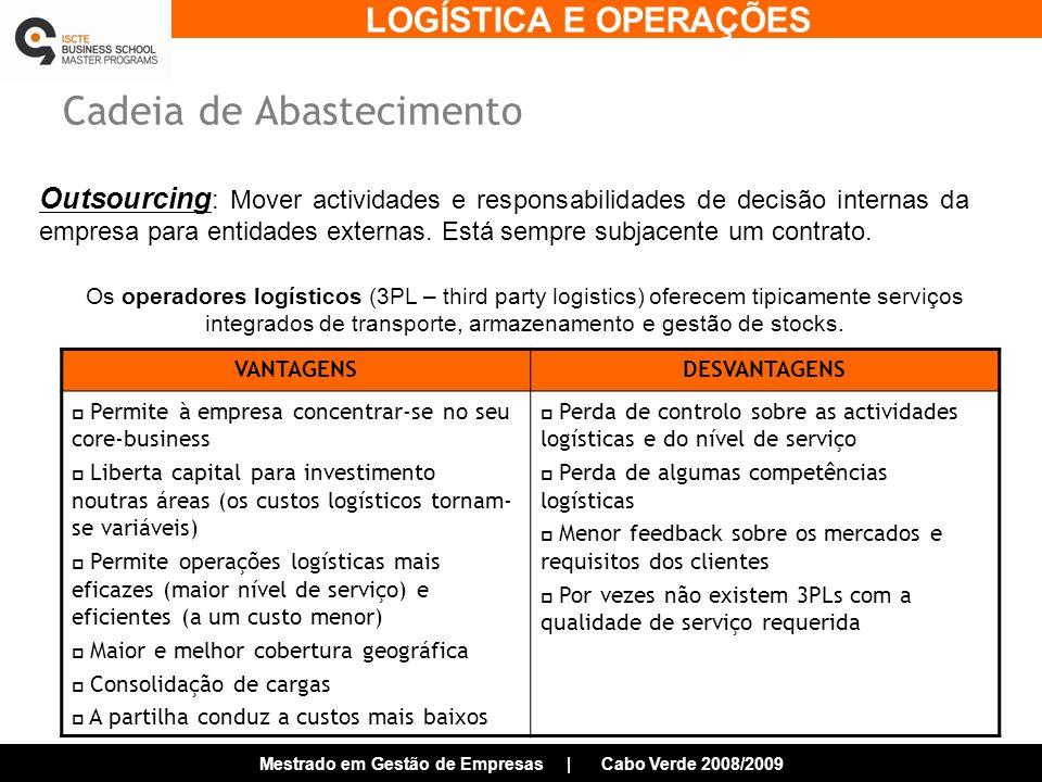 LOGÍSTICA E OPERAÇÕES Mestrado em Gestão de Empresas | Cabo Verde 2008/2009 Cadeia de Abastecimento VANTAGENSDESVANTAGENS Permite à empresa concentrar-se no seu core-business Liberta capital para investimento noutras áreas (os custos logísticos tornam- se variáveis) Permite operações logísticas mais eficazes (maior nível de serviço) e eficientes (a um custo menor) Maior e melhor cobertura geográfica Consolidação de cargas A partilha conduz a custos mais baixos Perda de controlo sobre as actividades logísticas e do nível de serviço Perda de algumas competências logísticas Menor feedback sobre os mercados e requisitos dos clientes Por vezes não existem 3PLs com a qualidade de serviço requerida Os operadores logísticos (3PL – third party logistics) oferecem tipicamente serviços integrados de transporte, armazenamento e gestão de stocks.