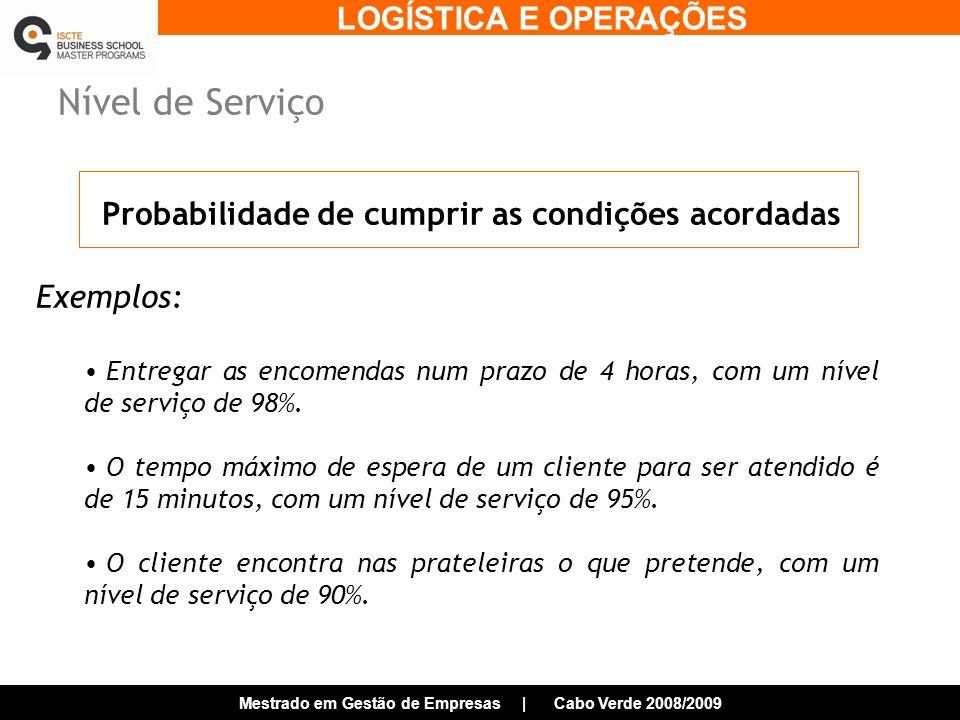 LOGÍSTICA E OPERAÇÕES Mestrado em Gestão de Empresas | Cabo Verde 2008/2009 Nível de Serviço Exemplos: Entregar as encomendas num prazo de 4 horas, com um nível de serviço de 98%.