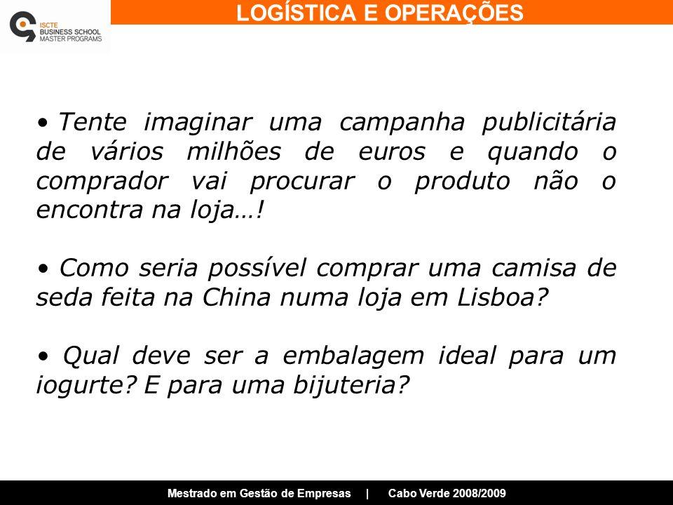 LOGÍSTICA E OPERAÇÕES Mestrado em Gestão de Empresas | Cabo Verde 2008/2009 Tente imaginar uma campanha publicitária de vários milhões de euros e quando o comprador vai procurar o produto não o encontra na loja….