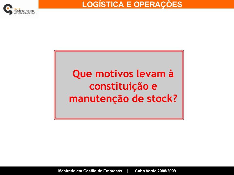 LOGÍSTICA E OPERAÇÕES Mestrado em Gestão de Empresas | Cabo Verde 2008/2009 Que motivos levam à constituição e manutenção de stock?