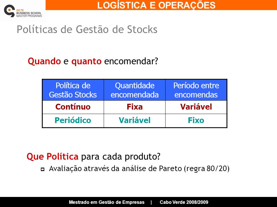 LOGÍSTICA E OPERAÇÕES Mestrado em Gestão de Empresas | Cabo Verde 2008/2009 Políticas de Gestão de Stocks Quando e quanto encomendar.