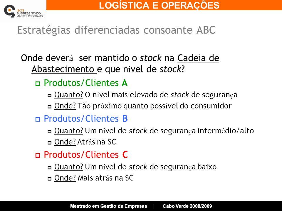 LOGÍSTICA E OPERAÇÕES Mestrado em Gestão de Empresas | Cabo Verde 2008/2009 Estratégias diferenciadas consoante ABC Onde dever á ser mantido o stock na Cadeia de Abastecimento e que n í vel de stock.