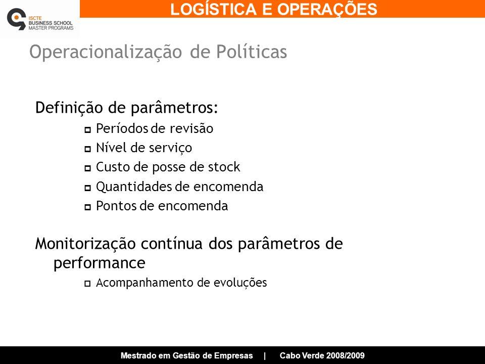 LOGÍSTICA E OPERAÇÕES Mestrado em Gestão de Empresas | Cabo Verde 2008/2009 Operacionalização de Políticas Definição de parâmetros: Períodos de revisão Nível de serviço Custo de posse de stock Quantidades de encomenda Pontos de encomenda Monitorização contínua dos parâmetros de performance Acompanhamento de evoluções