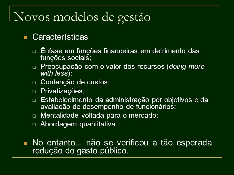 Novos modelos de gestão Características Ênfase em funções financeiras em detrimento das funções sociais; Preocupação com o valor dos recursos (doing m