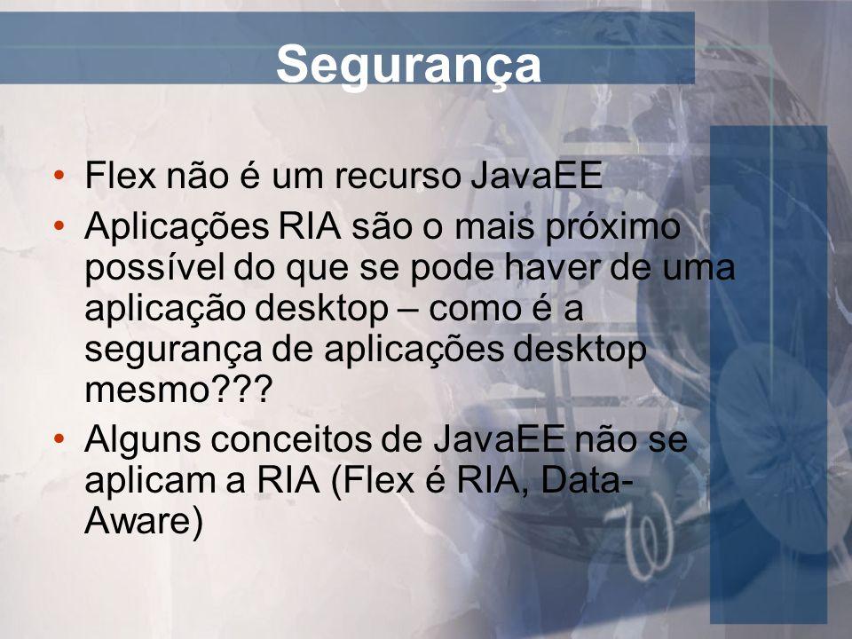 Segurança Flex não é um recurso JavaEE Aplicações RIA são o mais próximo possível do que se pode haver de uma aplicação desktop – como é a segurança d