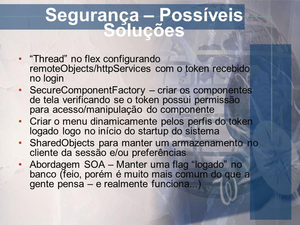 Segurança – Possíveis Soluções Thread no flex configurando remoteObjects/httpServices com o token recebido no login SecureComponentFactory – criar os