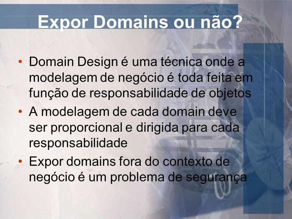 Expor Domains ou não? Domain Design é uma técnica onde a modelagem de negócio é toda feita em função de responsabilidade de objetos A modelagem de cad