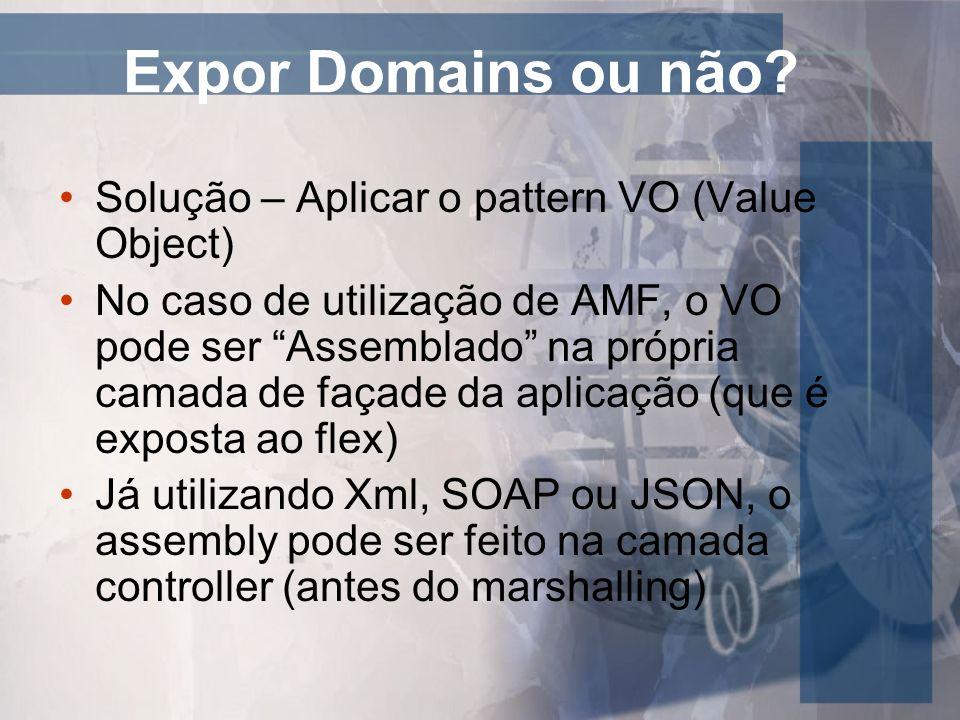 Expor Domains ou não? Solução – Aplicar o pattern VO (Value Object) No caso de utilização de AMF, o VO pode ser Assemblado na própria camada de façade